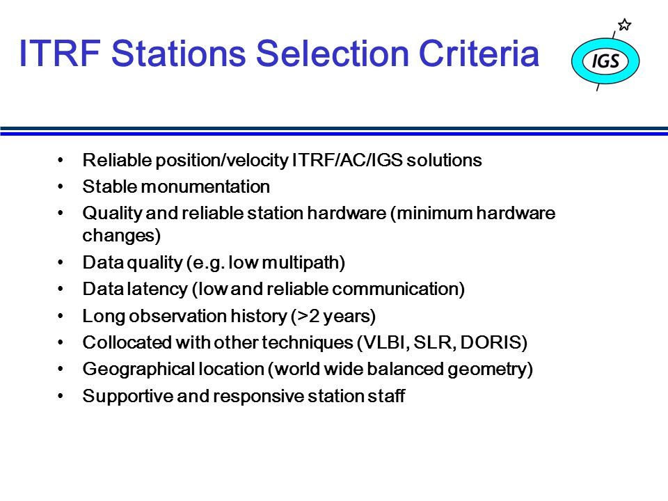 ITRF Stations Selection Criteria Reliable position/velocity ITRF/AC/IGS solutions Stable monumentation Quality and reliable station hardware (minimum hardware changes) Data quality (e.g.