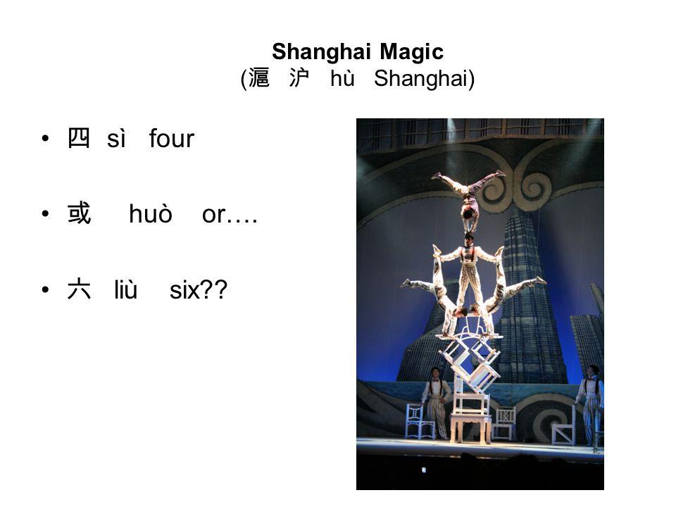 四 sì four 或 huò or…. 六 liù six Shanghai Magic ( 滬 沪 hù Shanghai)