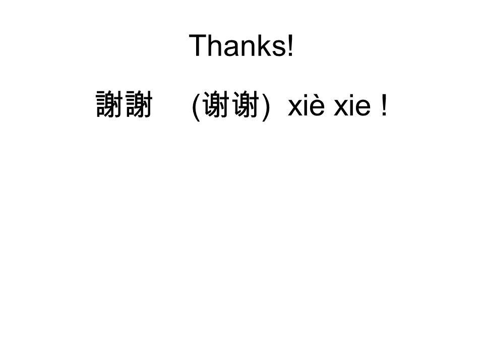 Thanks! 謝謝 ( 谢谢 )xiè xie !