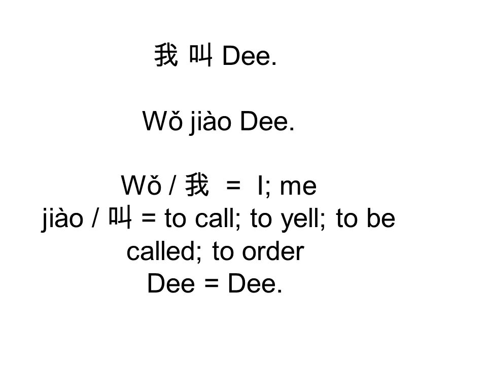 我 叫 Dee. Wǒ jiào Dee. Wǒ / 我 = I; me jiào / 叫 = to call; to yell; to be called; to order Dee = Dee.