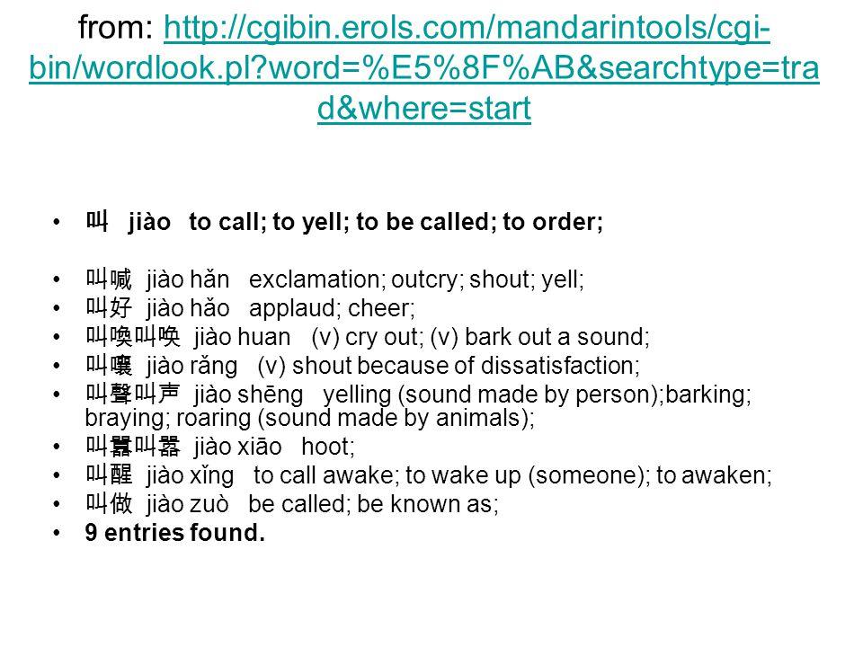 from: http://cgibin.erols.com/mandarintools/cgi- bin/wordlook.pl word=%E5%8F%AB&searchtype=tra d&where=starthttp://cgibin.erols.com/mandarintools/cgi- bin/wordlook.pl word=%E5%8F%AB&searchtype=tra d&where=start 叫 jiào to call; to yell; to be called; to order; 叫喊 jiào hǎn exclamation; outcry; shout; yell; 叫好 jiào hǎo applaud; cheer; 叫喚叫唤 jiào huan (v) cry out; (v) bark out a sound; 叫嚷 jiào rǎng (v) shout because of dissatisfaction; 叫聲叫声 jiào shēng yelling (sound made by person);barking; braying; roaring (sound made by animals); 叫囂叫嚣 jiào xiāo hoot; 叫醒 jiào xǐng to call awake; to wake up (someone); to awaken; 叫做 jiào zuò be called; be known as; 9 entries found.
