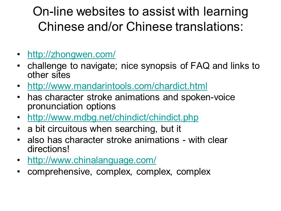 On-line websites to assist with learning Chinese and/or Chinese translations: http://zhongwen.com/ challenge to navigate; nice synopsis of FAQ and links to other sites http://www.mandarintools.com/chardict.html has character stroke animations and spoken-voice pronunciation options http://www.mdbg.net/chindict/chindict.php a bit circuitous when searching, but it also has character stroke animations - with clear directions.