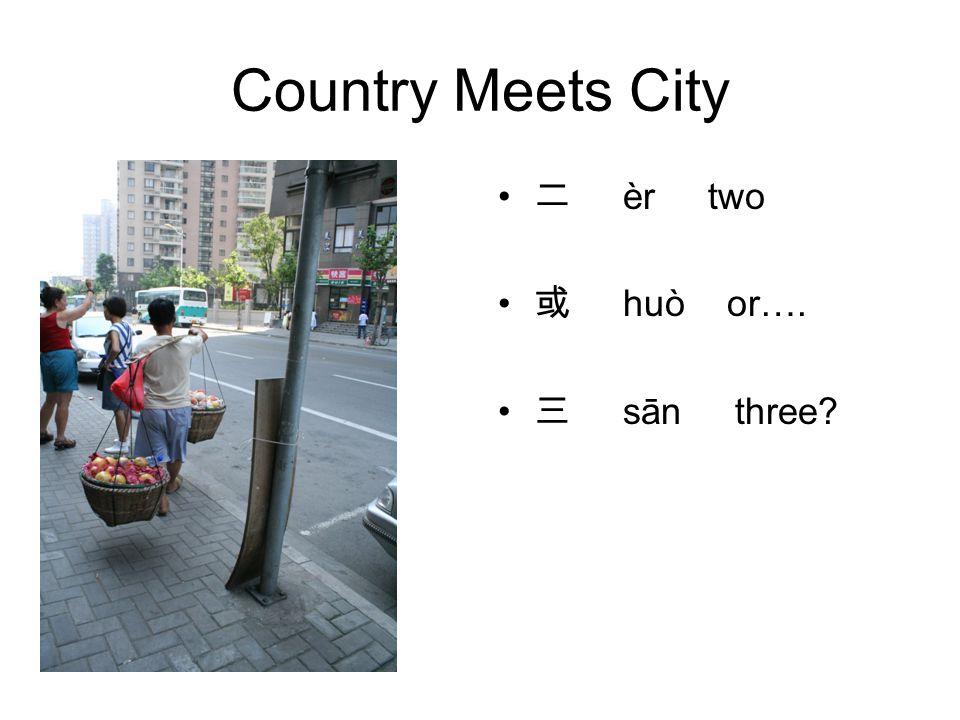 Country Meets City 二 èr two 或 huò or…. 三 sān three
