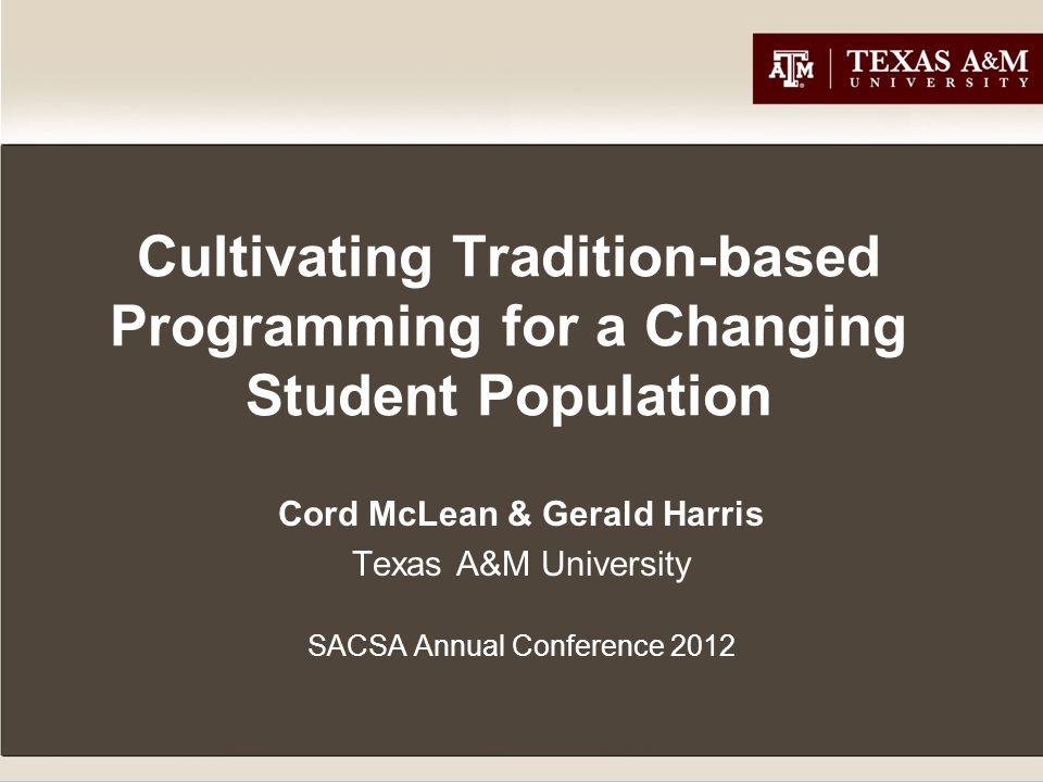 Cultivating Tradition-based Programming for a Changing Student Population Cord McLean & Gerald Harris Texas A&M University SACSA Annual Conference 2012