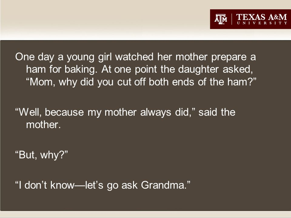 So they went to Grandma's and asked her, Grandma, when you prepare the ham for baking, you always cut off both ends—why did you do that? My mother always did it, said Grandma.