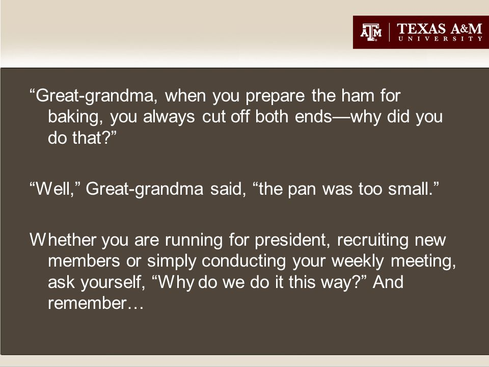 Great-grandma, when you prepare the ham for baking, you always cut off both ends—why did you do that? Well, Great-grandma said, the pan was too small. Whether you are running for president, recruiting new members or simply conducting your weekly meeting, ask yourself, Why do we do it this way? And remember…