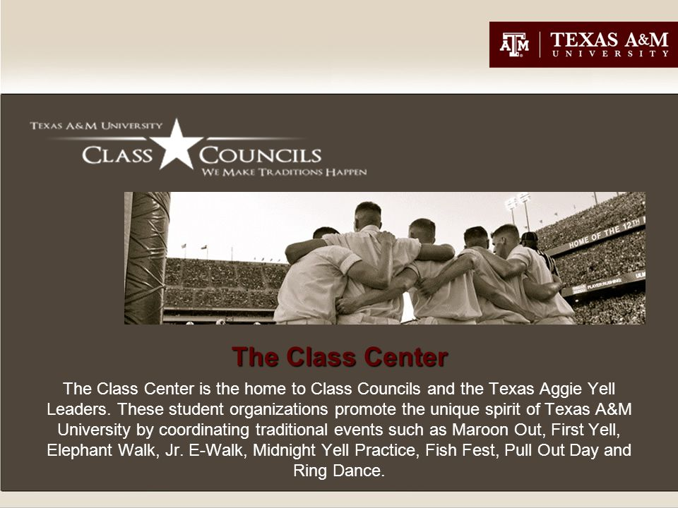 The Class Center The Class Center is the home to Class Councils and the Texas Aggie Yell Leaders.