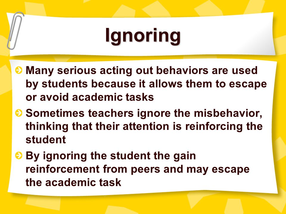 Providing Social Attention Reprimanding & arguing This attention may strengthen problem behavior Students learn that problem behavior is an effective way to obtain attention  By providing attention, the teacher's attempt to stop the behavior may lead to strengthening & maintaining it