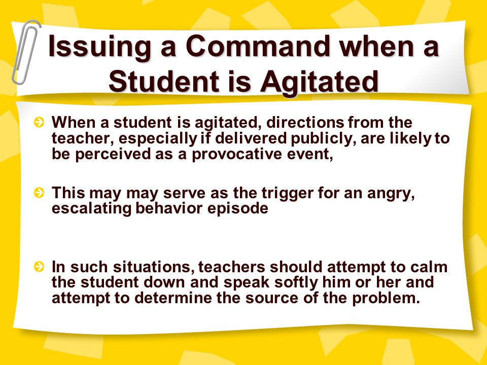 Yelling & Threatening Issuing increasingly harsh reprimands, or by making a public display of authority (e.g., You will behave because I say so! ) The student may interpret such behavior as an attack, thus leading to a power struggle Other students in the classes may see such behavior unfair and ineffective