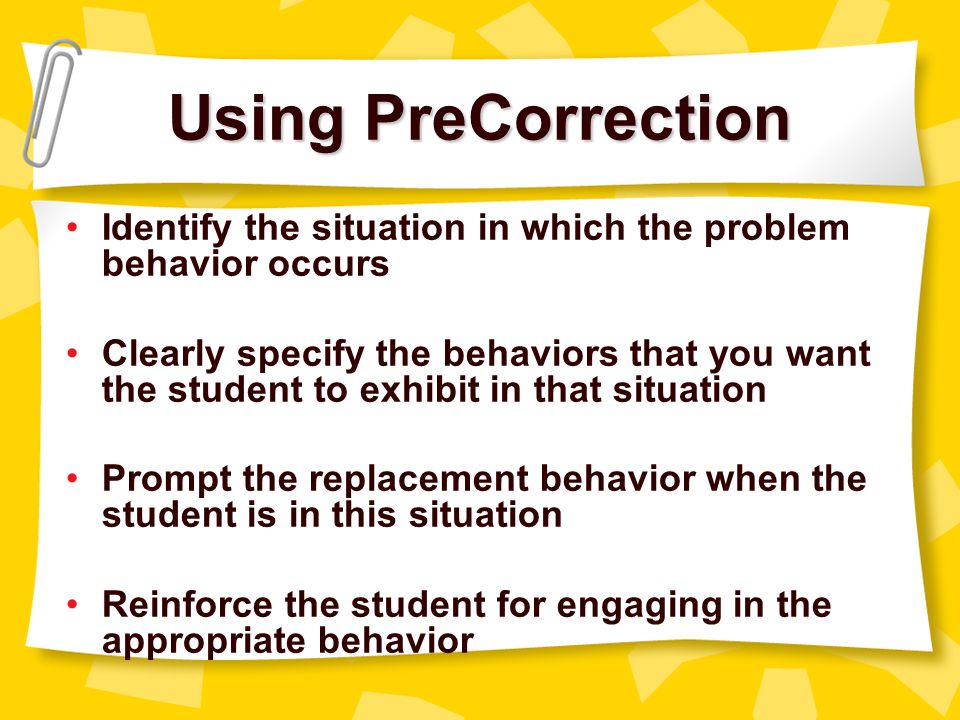 Principle #3: Use precorrection strategies Students may behave reasonably well until something in the classroom environment serves as a trigger for problem behavior Teachers can eliminate many problem behaviors by managing these triggering events by using a strategy called precorrection