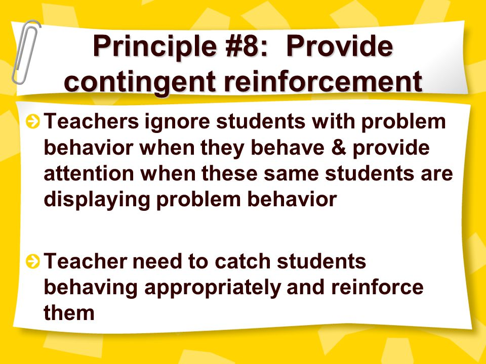 Principle #7: Develop a game plan Have a consistent manner of responding when problem behaviors arise Develop a hierarchy of consequences when students do not comply to teacher directions to stop misbehavior Teachers will be more confident and students will respect boundaries
