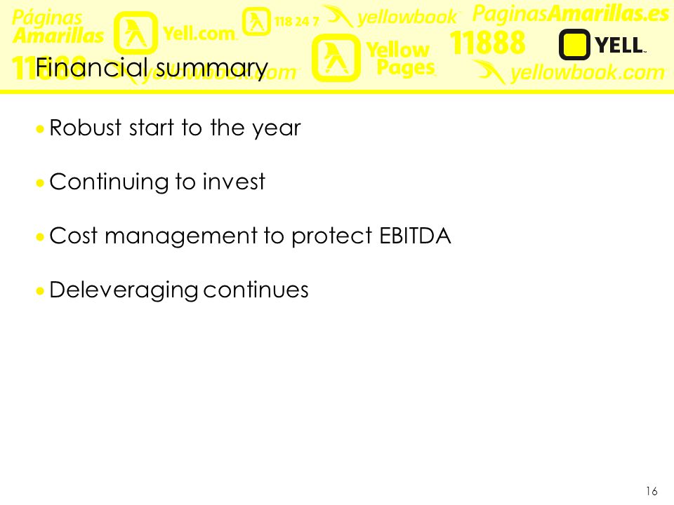 16 Financial summary  Robust start to the year  Continuing to invest  Cost management to protect EBITDA  Deleveraging continues