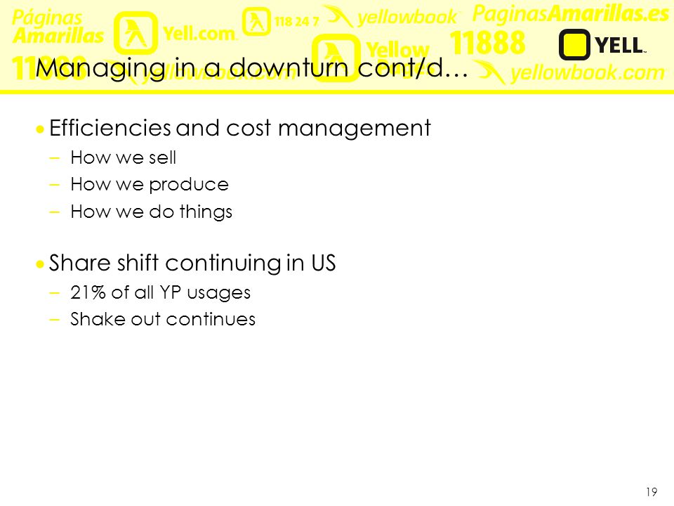 19 Managing in a downturn cont/d…  Efficiencies and cost management –How we sell –How we produce –How we do things  Share shift continuing in US –21% of all YP usages –Shake out continues
