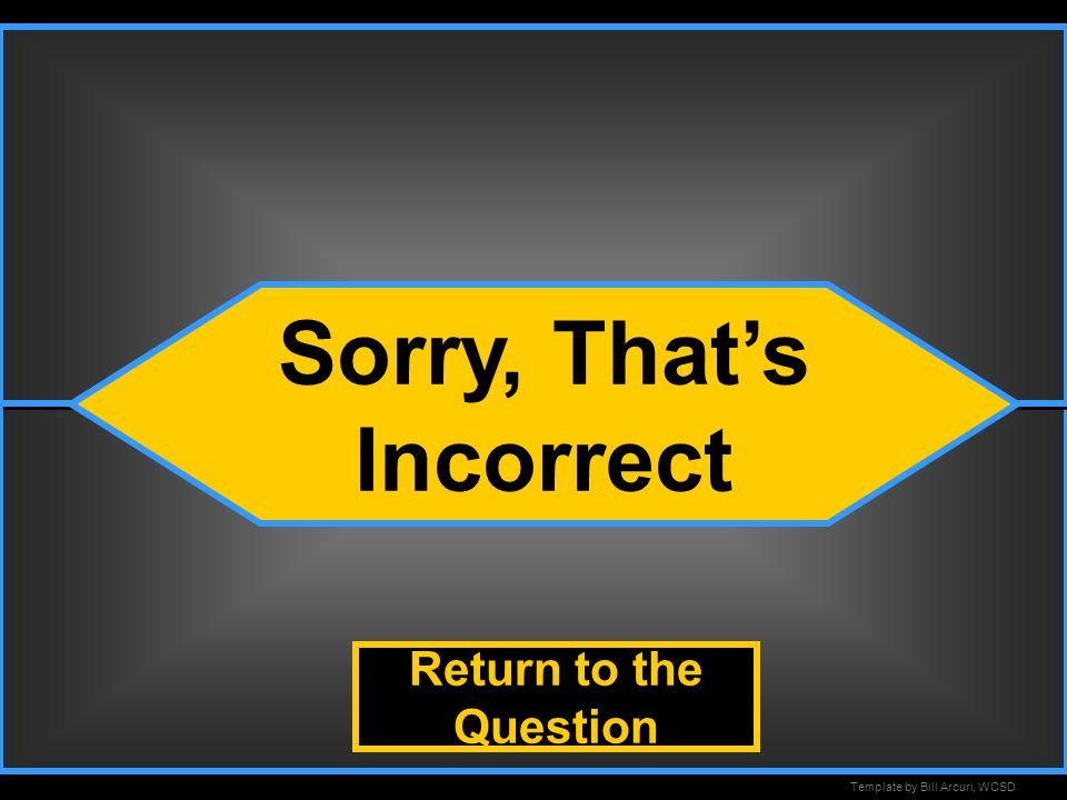 Template by Bill Arcuri, WCSD Incorrect Sorry, That's Incorrect Return to the Question