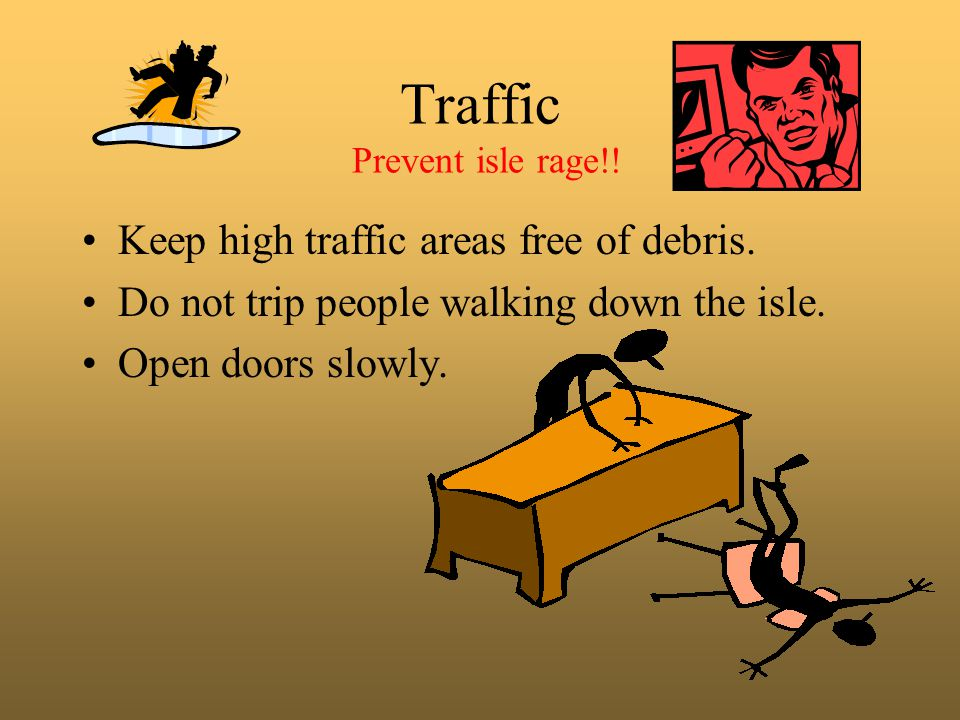 Traffic Prevent isle rage!! Keep high traffic areas free of debris. Do not trip people walking down the isle. Open doors slowly.