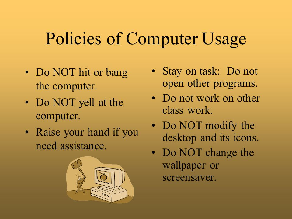 Policies of Computer Usage Do NOT hit or bang the computer. Do NOT yell at the computer. Raise your hand if you need assistance. Stay on task: Do not