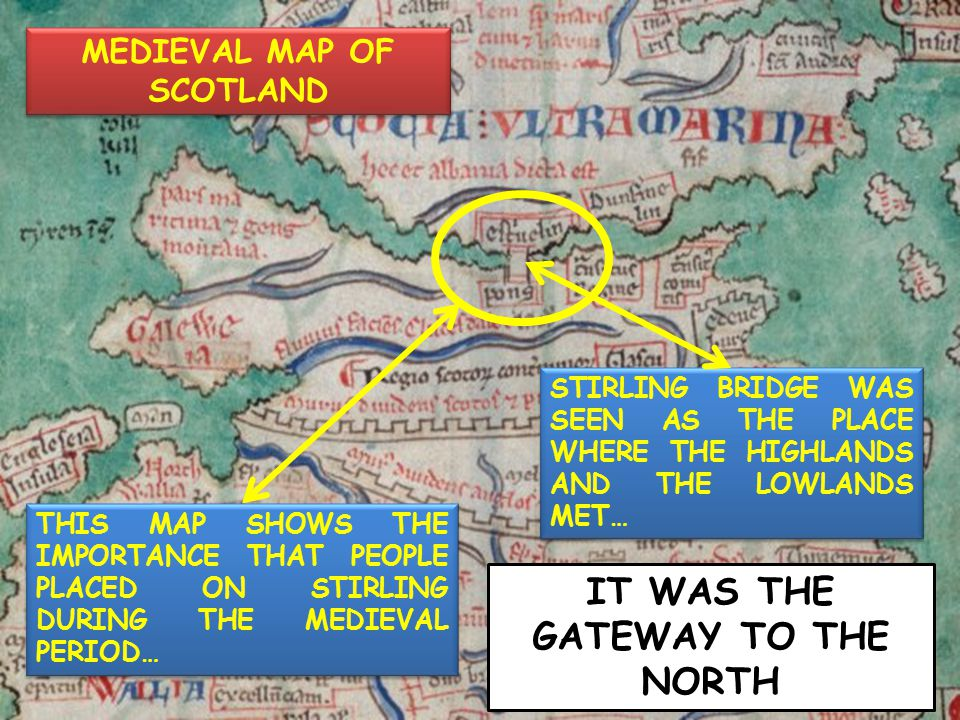 MEDIEVAL MAP OF SCOTLAND THIS MAP SHOWS THE IMPORTANCE THAT PEOPLE PLACED ON STIRLING DURING THE MEDIEVAL PERIOD… STIRLING BRIDGE WAS SEEN AS THE PLAC