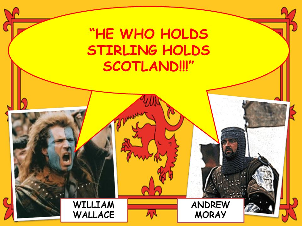 """HE WHO HOLDS STIRLING HOLDS SCOTLAND!!!"" WILLIAM WALLACE ANDREW MORAY"