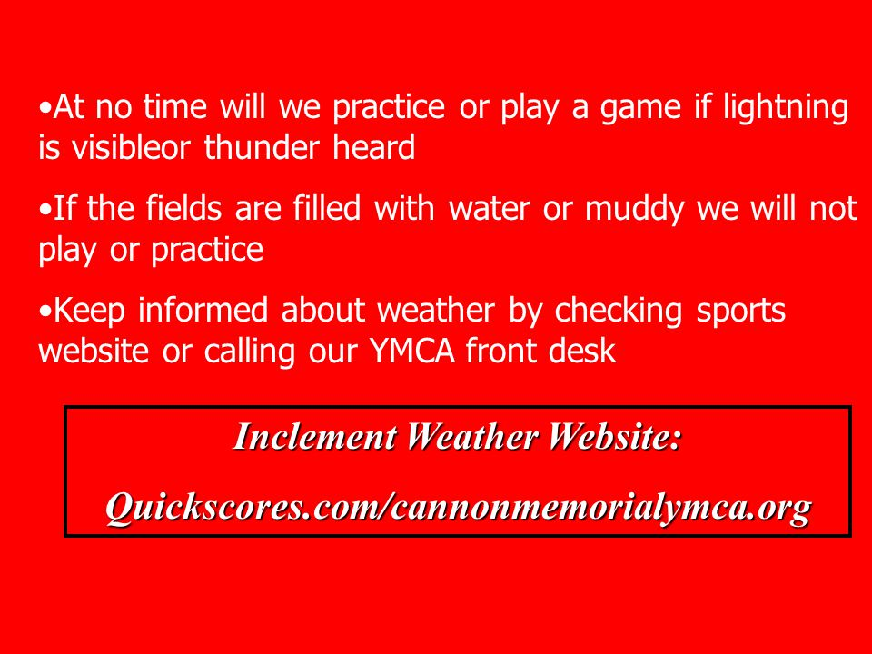 Inclement Weather Website: Quickscores.com/cannonmemorialymca.org At no time will we practice or play a game if lightning is visibleor thunder heard If the fields are filled with water or muddy we will not play or practice Keep informed about weather by checking sports website or calling our YMCA front desk