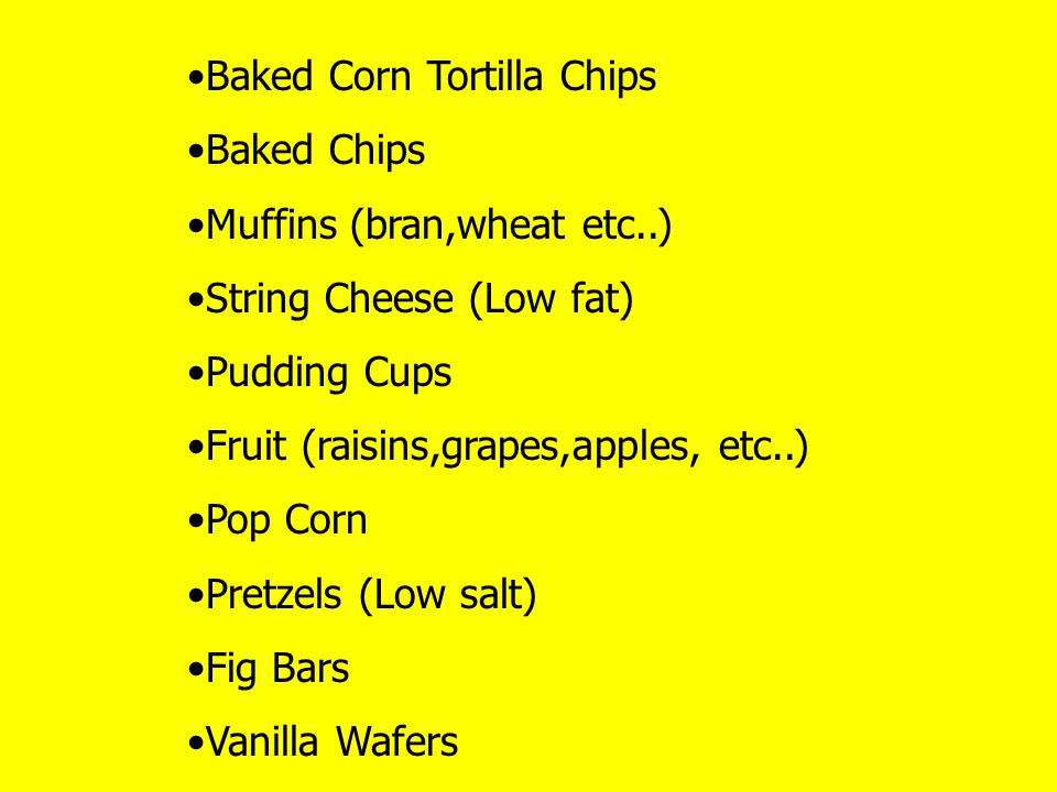 Baked Corn Tortilla Chips Baked Chips Muffins (bran,wheat etc..) String Cheese (Low fat) Pudding Cups Fruit (raisins,grapes,apples, etc..) Pop Corn Pretzels (Low salt) Fig Bars Vanilla Wafers