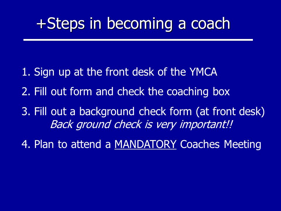 +Steps in becoming a coach 1. Sign up at the front desk of the YMCA 2. Fill out form and check the coaching box 3. Fill out a background check form (a