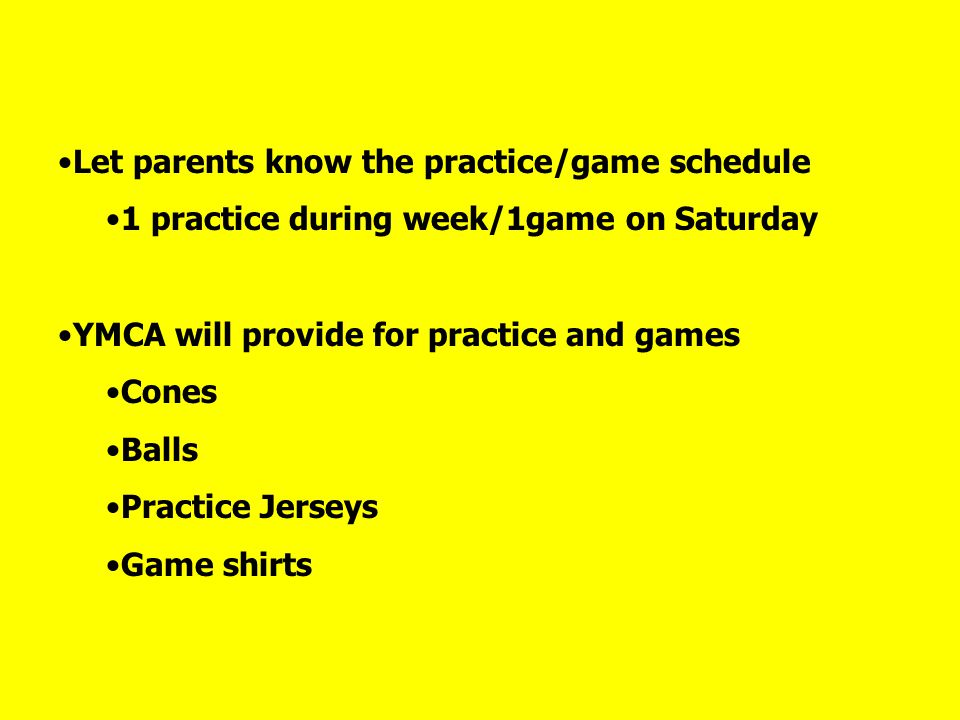 Let parents know the practice/game schedule 1 practice during week/1game on Saturday YMCA will provide for practice and games Cones Balls Practice Jerseys Game shirts