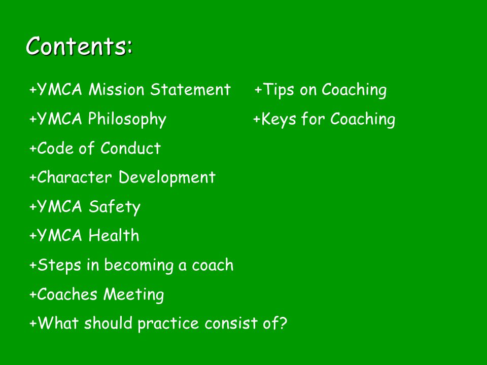 Contents: +YMCA Mission Statement +Tips on Coaching +YMCA Philosophy +Keys for Coaching +Code of Conduct +Character Development +YMCA Safety +YMCA Health +Steps in becoming a coach +Coaches Meeting +What should practice consist of