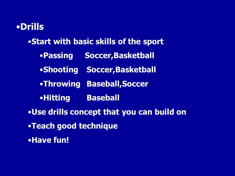 Drills Start with basic skills of the sport Passing Soccer,Basketball ShootingSoccer,Basketball ThrowingBaseball,Soccer HittingBaseball Use drills con