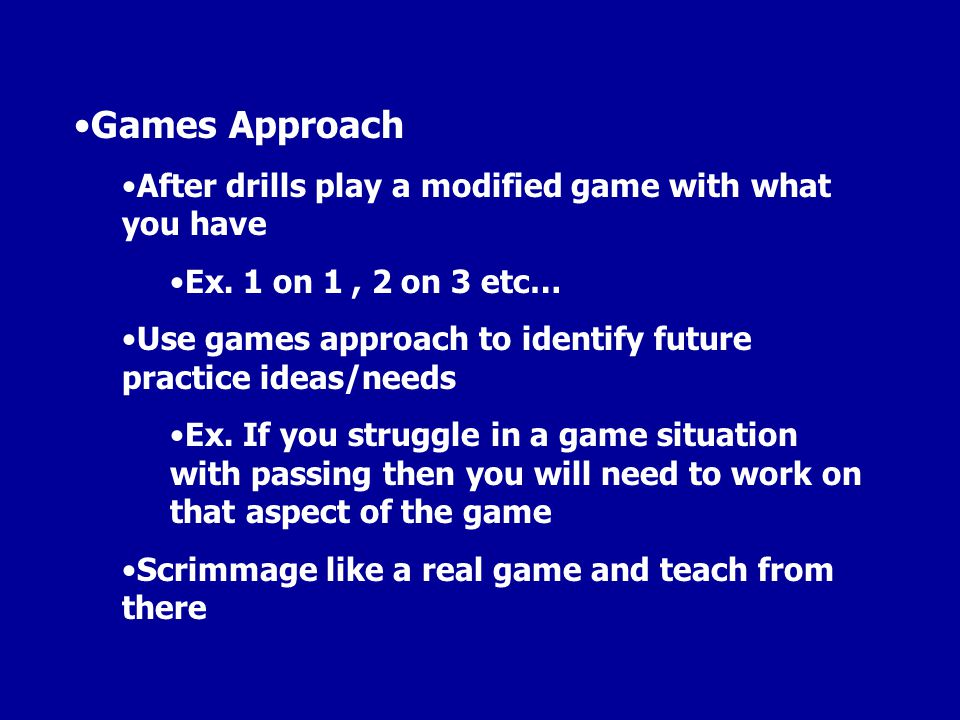 Games Approach After drills play a modified game with what you have Ex. 1 on 1, 2 on 3 etc… Use games approach to identify future practice ideas/needs