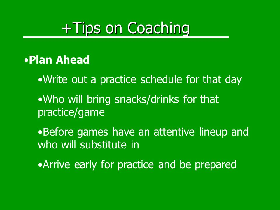 +Tips on Coaching Plan Ahead Write out a practice schedule for that day Who will bring snacks/drinks for that practice/game Before games have an attentive lineup and who will substitute in Arrive early for practice and be prepared