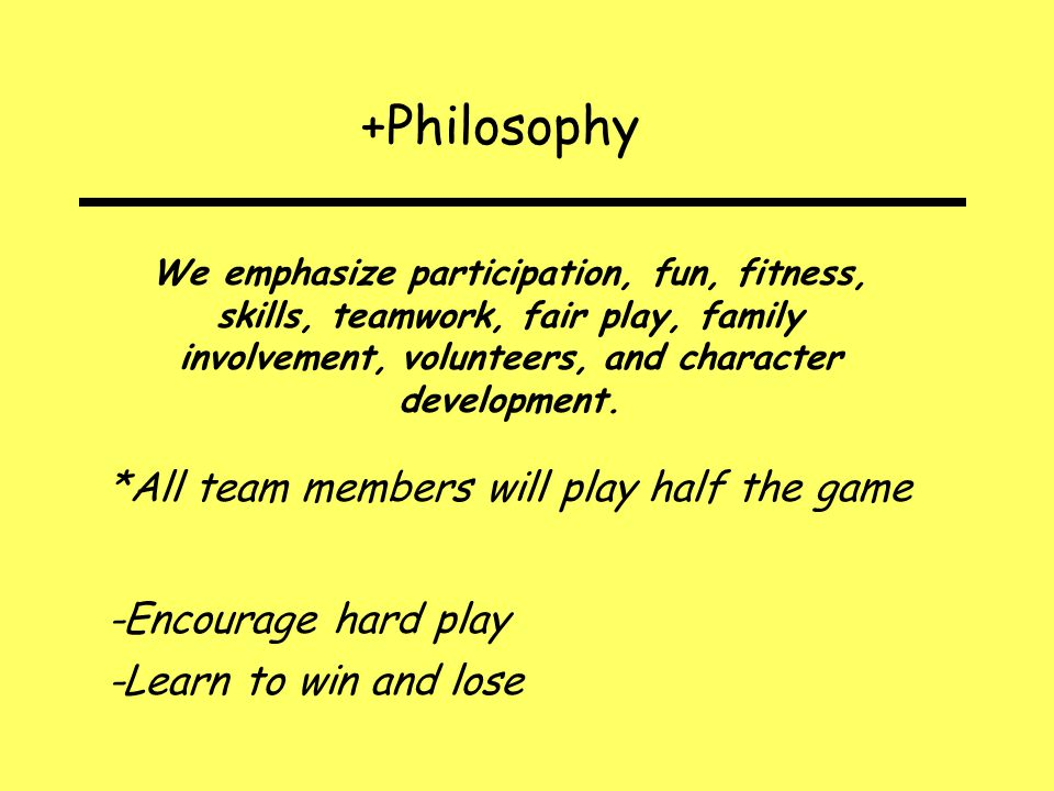 +Philosophy We emphasize participation, fun, fitness, skills, teamwork, fair play, family involvement, volunteers, and character development.