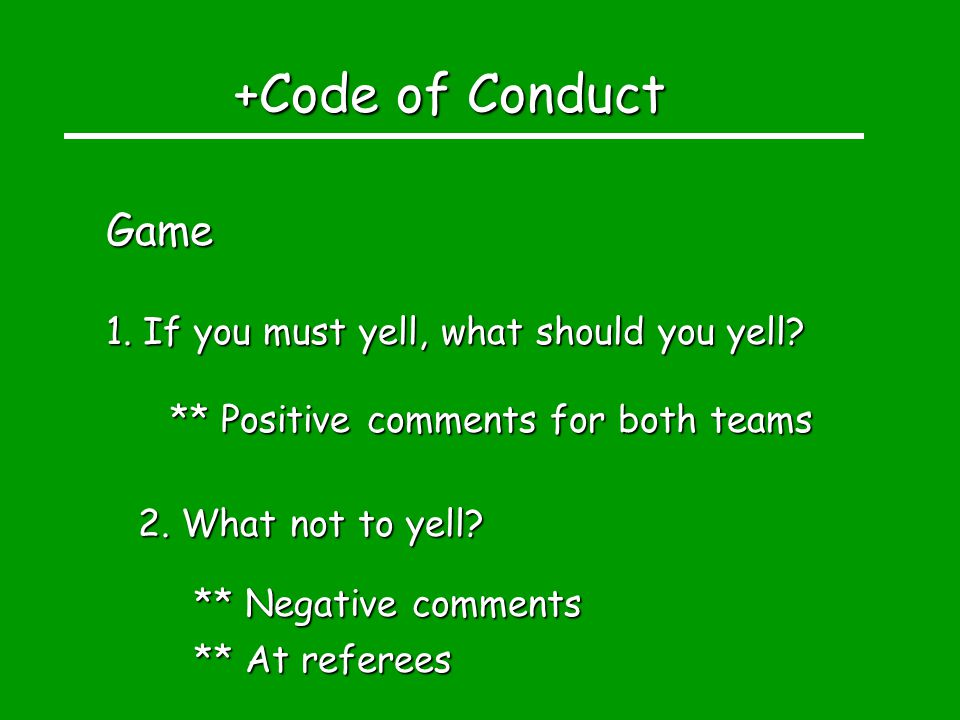 +Code of Conduct Game 1. If you must yell, what should you yell? ** Positive comments for both teams 2. What not to yell? ** Negative comments ** At r