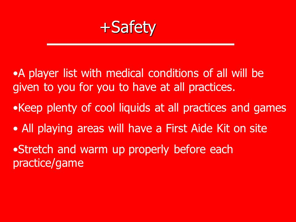 +Safety A player list with medical conditions of all will be given to you for you to have at all practices.