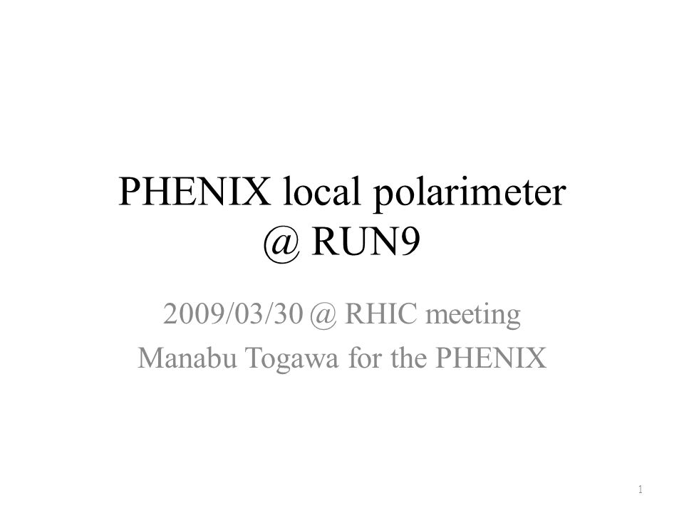 PHENIX local polarimeter @ RUN9 2009/03/30 @ RHIC meeting Manabu Togawa for the PHENIX 1