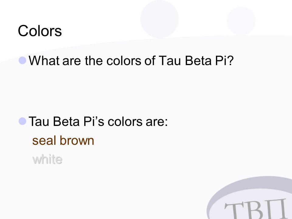 Colors What are the colors of Tau Beta Pi Tau Beta Pi's colors are: seal brown white