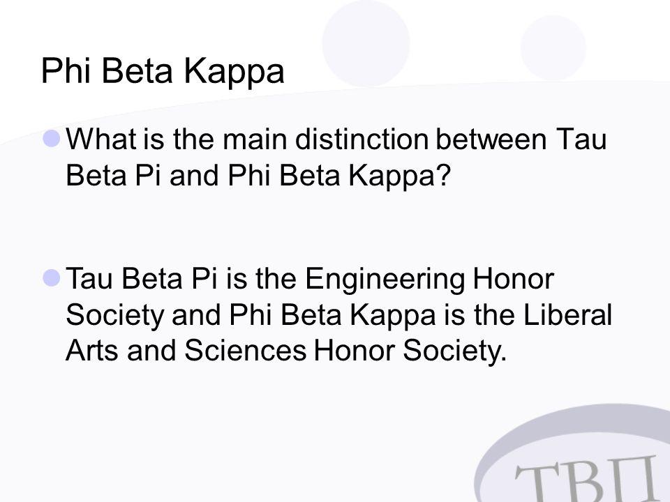 Phi Beta Kappa What is the main distinction between Tau Beta Pi and Phi Beta Kappa.