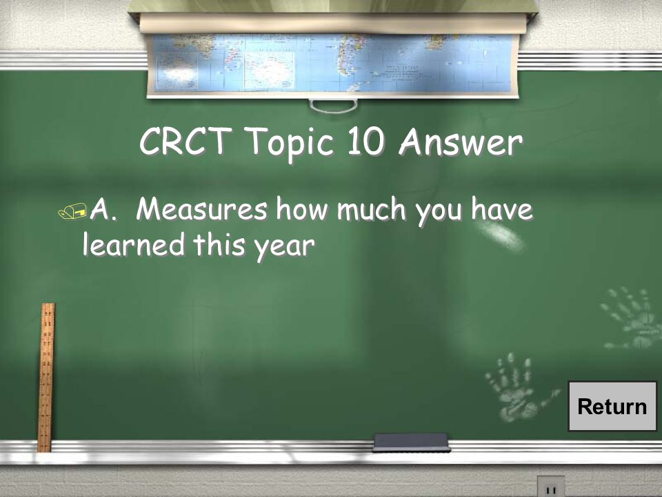 CRCT Topic 10 Question / The CRCT… / A. Measures how much you have learned this year / B.