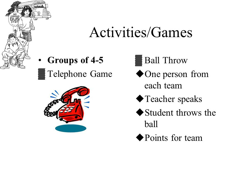 Activities/Games Groups of 4-5 ▓Telephone Game ▓Ball Throw  One person from each team  Teacher speaks  Student throws the ball  Points for team