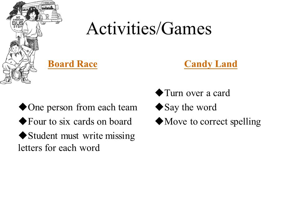 Activities/Games Board Race  One person from each team  Four to six cards on board  Student must write missing letters for each word Candy Land  Turn over a card  Say the word  Move to correct spelling