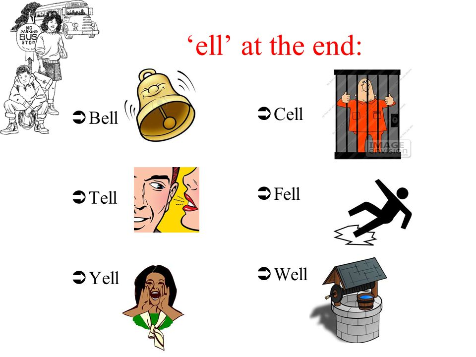 'ell' at the end:  Bell  Tell  Yell  Cell  Fell  Well
