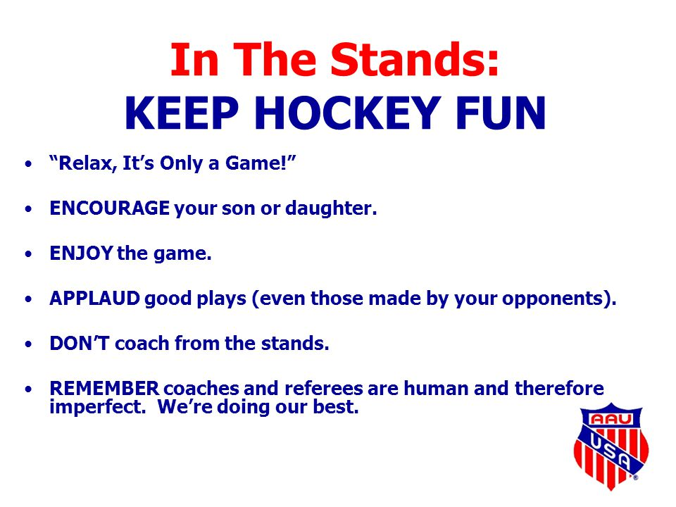"In The Stands: KEEP HOCKEY FUN ""Relax, It's Only a Game!"" ENCOURAGE your son or daughter. ENJOY the game. APPLAUD good plays (even those made by your"