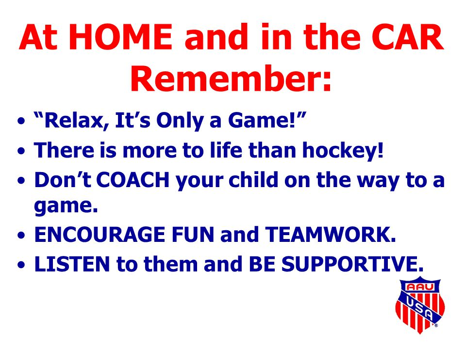 "At HOME and in the CAR Remember: ""Relax, It's Only a Game!"" There is more to life than hockey! Don't COACH your child on the way to a game. ENCOURAGE"