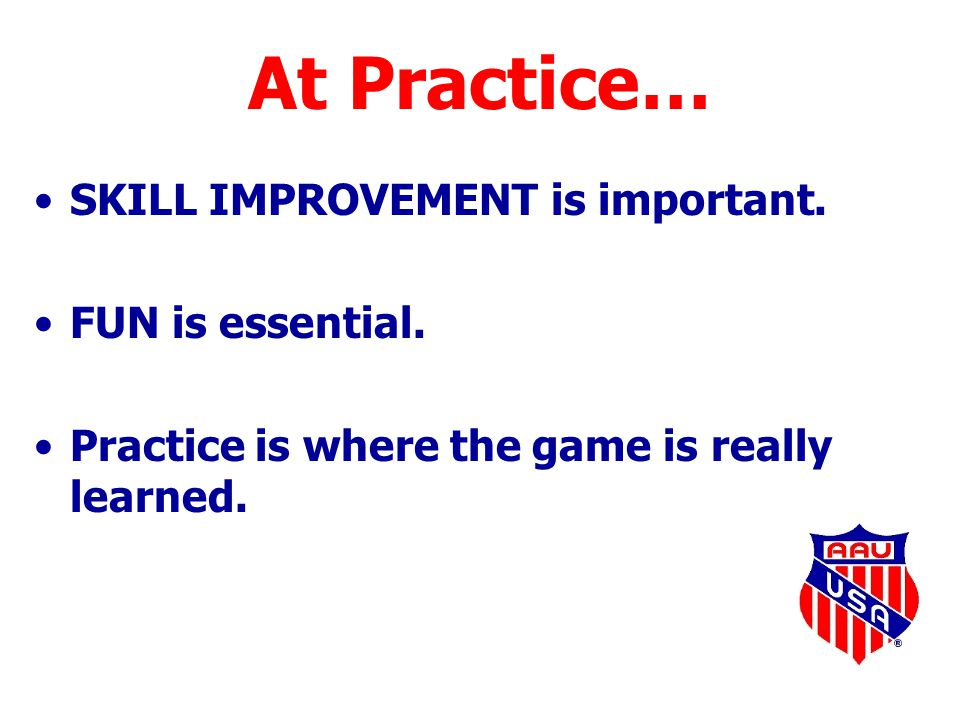 At Practice… SKILL IMPROVEMENT is important. FUN is essential. Practice is where the game is really learned.