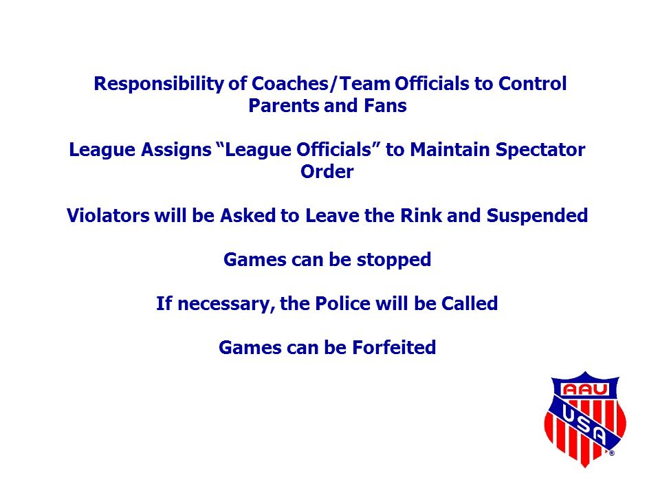 Responsibility of Coaches/Team Officials to Control Parents and Fans League Assigns League Officials to Maintain Spectator Order Violators will be Asked to Leave the Rink and Suspended Games can be stopped If necessary, the Police will be Called Games can be Forfeited