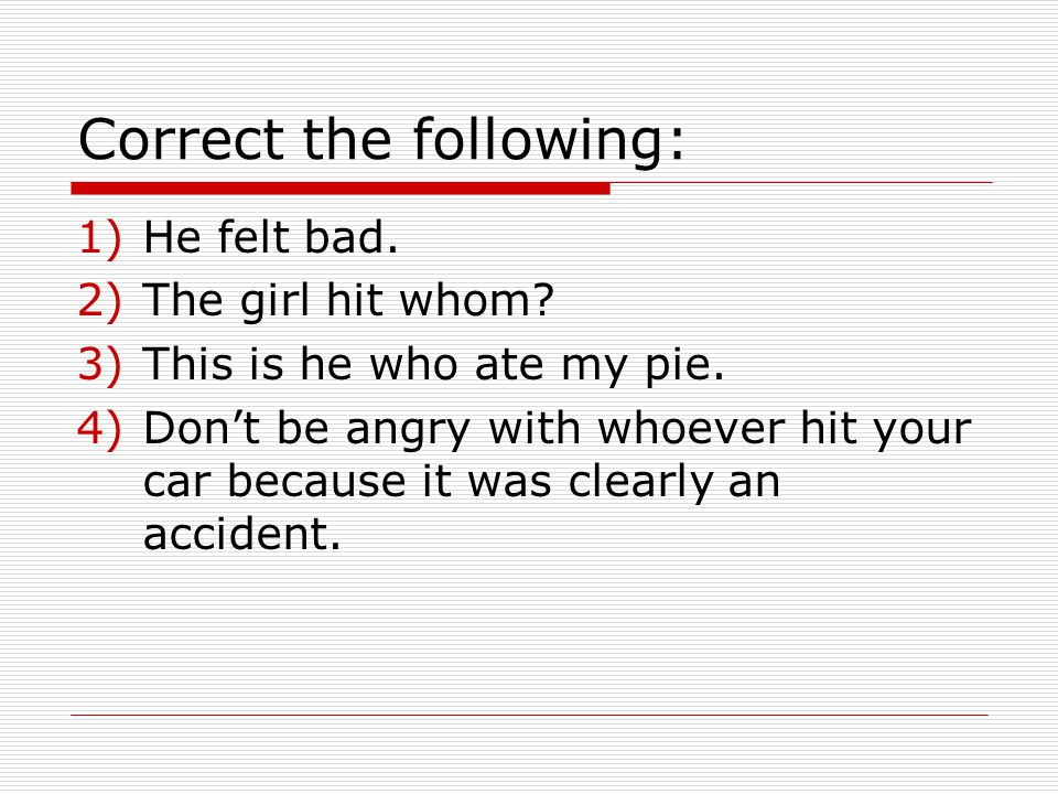 Correct the following: 1)He felt bad. 2)The girl hit whom.