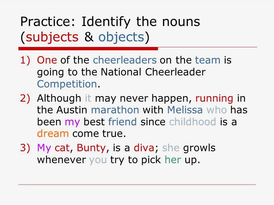 Practice: Identify the nouns (subjects & objects) 1)One of the cheerleaders on the team is going to the National Cheerleader Competition.