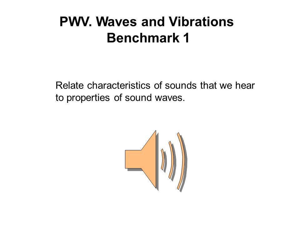 PWV. Waves and Vibrations Benchmark 1 Relate characteristics of sounds that we hear to properties of sound waves.