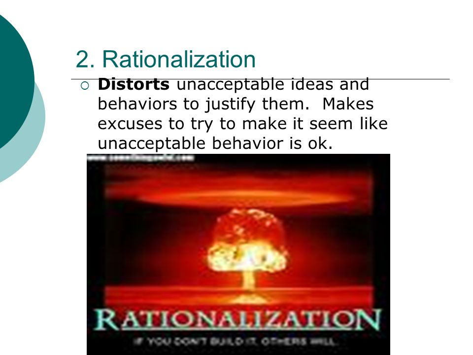 2. Rationalization  Distorts unacceptable ideas and behaviors to justify them. Makes excuses to try to make it seem like unacceptable behavior is ok.