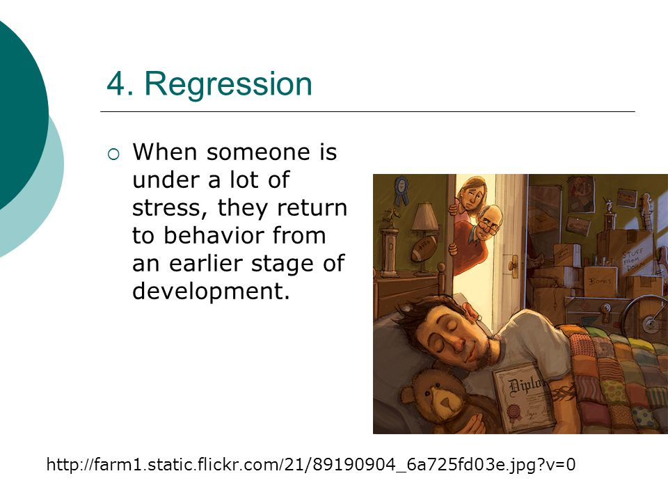 4. Regression  When someone is under a lot of stress, they return to behavior from an earlier stage of development. http://farm1.static.flickr.com/21
