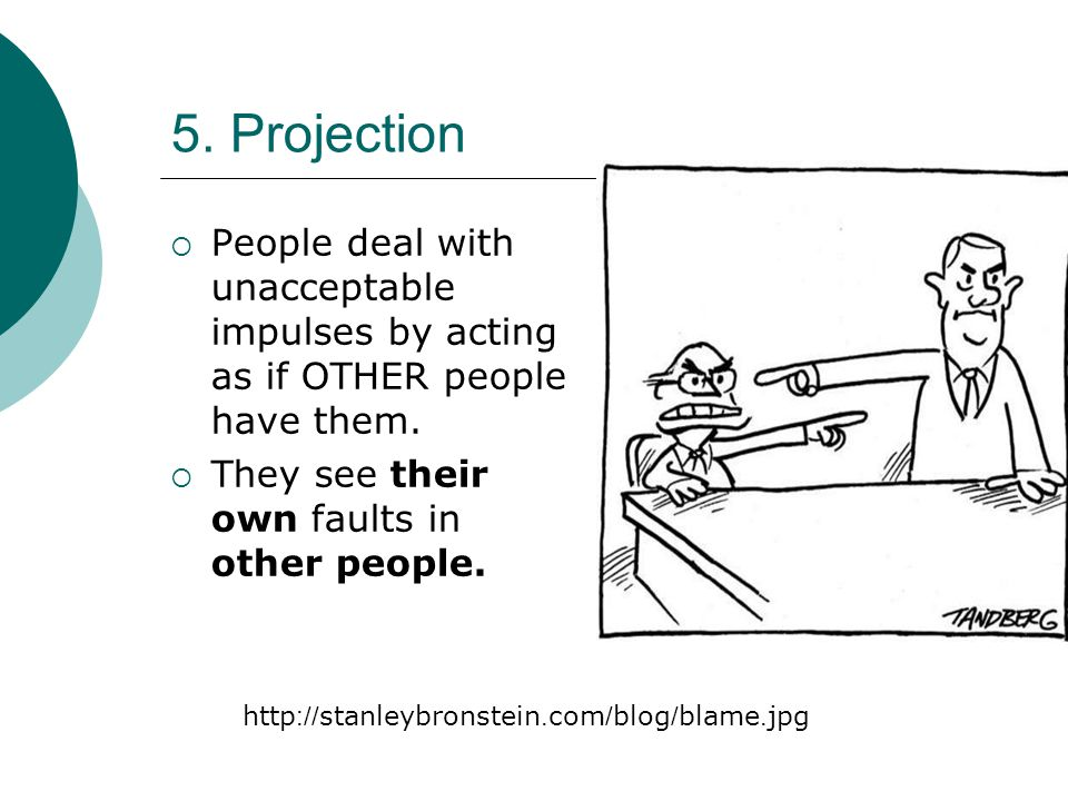 5. Projection  People deal with unacceptable impulses by acting as if OTHER people have them.  They see their own faults in other people. http://sta